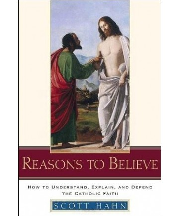 Reasons to Believe: How to Understand, Defend, and Explain the Catholic Faith