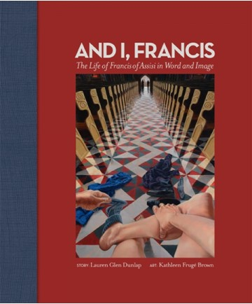 And I, Francis: The Life of Francis of Assisi in Word and Image
