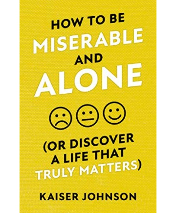 How to Be Miserable and Alone (Or Discover a Life That Truly Matters)