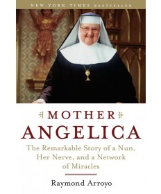 Mother Angelica: Remarkable Story of a Nun, Her Nerve, and a Network of Miracles
