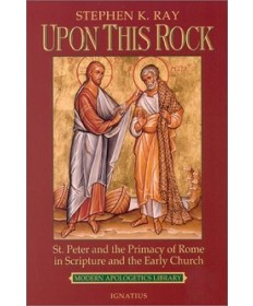 Upon This Rock: St Peter and Primacy of Rome in Scripture and the Early Church