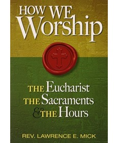 How We Worship: The Eucharist, the Sacraments, and the Hours