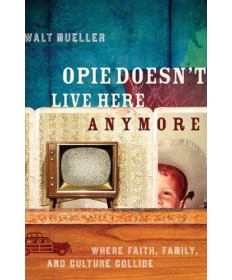 Opie Doesn?t Live Here Anymore: Where Faith, Family, and Culture Collide