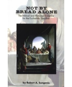 Not by Bread Alone: The Biblical Evidence for the Eucharistic Sacrifice