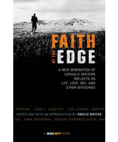 Faith at the Edge: A New Generation of Catholic Writers Reflects on Life, ...