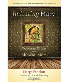Imitating Mary: Ten Marian Virtues for the Modern Mom