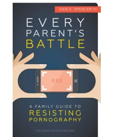 Every Parent's Battle: A Family Guide to Resisting Pornography