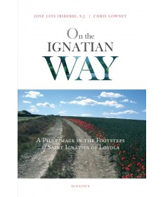 On The Ignatian Way: A Pilgrimage In The Footsteps Of Saint Ignatius Of Loyola