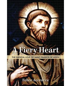 A Fiery Heart: The Radical Love of Saint Francis of Assisi