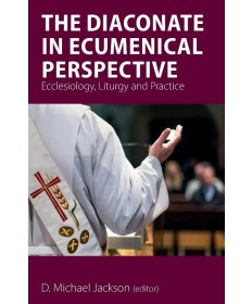 Diaconate in Ecumenical Perspective: Ecclesiology, Liturgy and Practice - PB