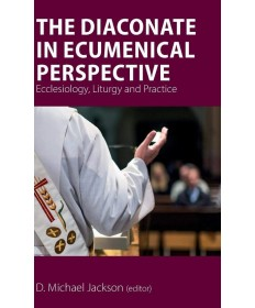 Diaconate in Ecumenical Perspective: Ecclesiology, Liturgy and Practice - HC