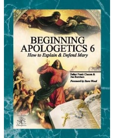 Beginning Apologetics 6: How to Explain and Defend Marian Doctrines