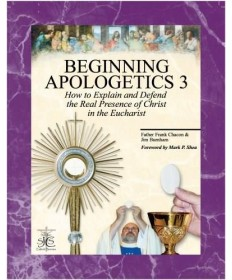 Beginning Apologetics 3: How to Explain and Defend the Real Presence of Christ